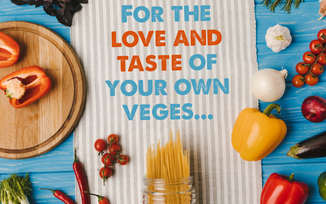 For the love and taste of your own veges…